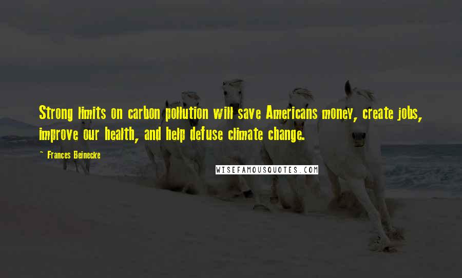 Frances Beinecke quotes: Strong limits on carbon pollution will save Americans money, create jobs, improve our health, and help defuse climate change.