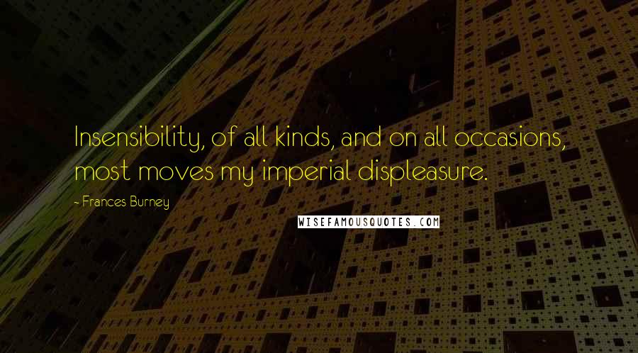 Frances Burney quotes: Insensibility, of all kinds, and on all occasions, most moves my imperial displeasure.