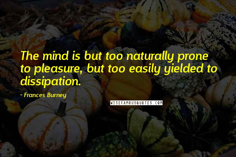 Frances Burney quotes: The mind is but too naturally prone to pleasure, but too easily yielded to dissipation.