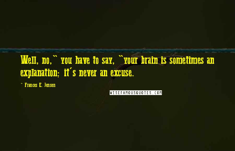"Frances E. Jensen quotes: Well, no,"" you have to say, ""your brain is sometimes an explanation; it's never an excuse."