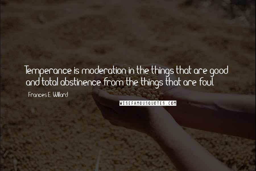 Frances E. Willard quotes: Temperance is moderation in the things that are good and total abstinence from the things that are foul.