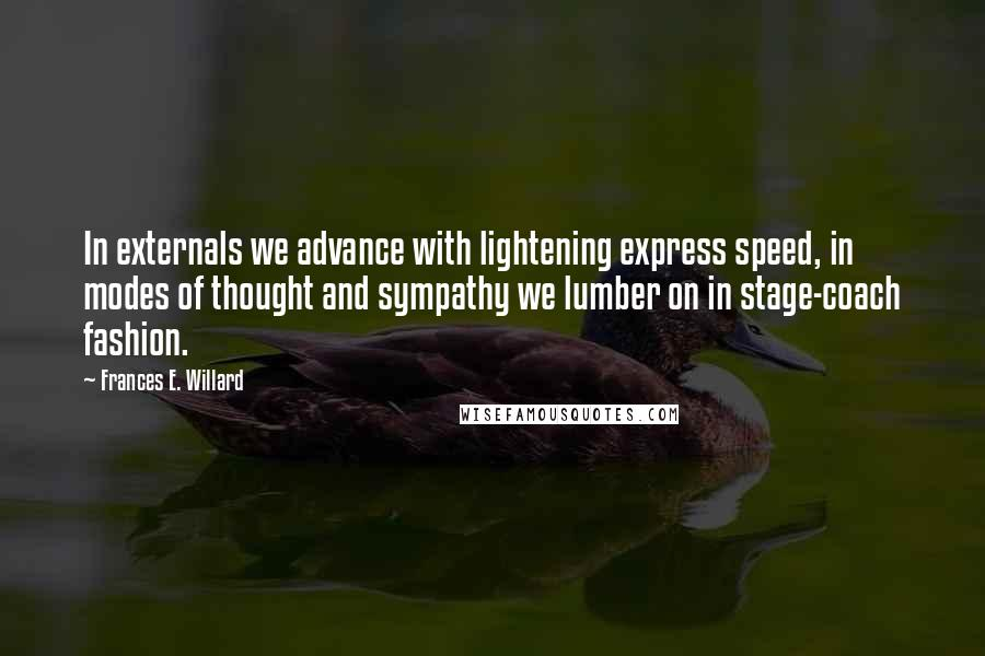 Frances E. Willard quotes: In externals we advance with lightening express speed, in modes of thought and sympathy we lumber on in stage-coach fashion.