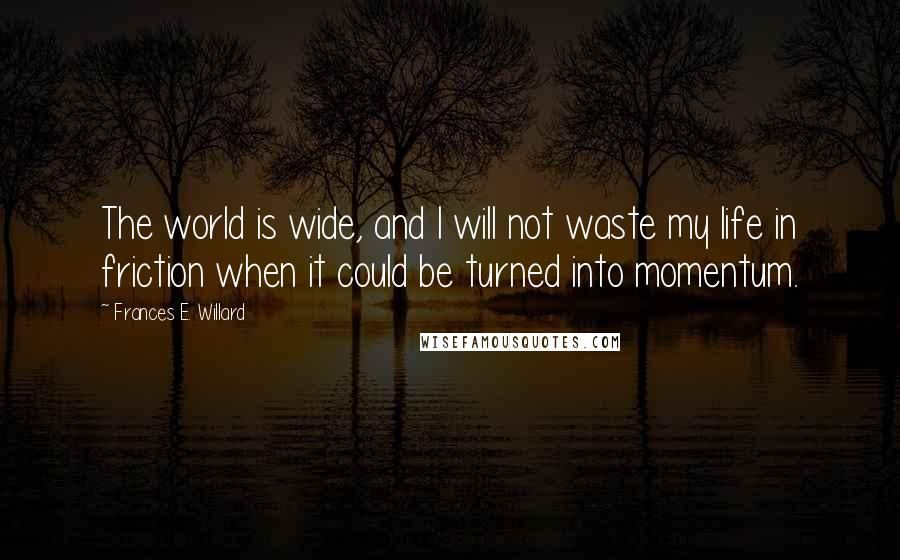 Frances E. Willard quotes: The world is wide, and I will not waste my life in friction when it could be turned into momentum.