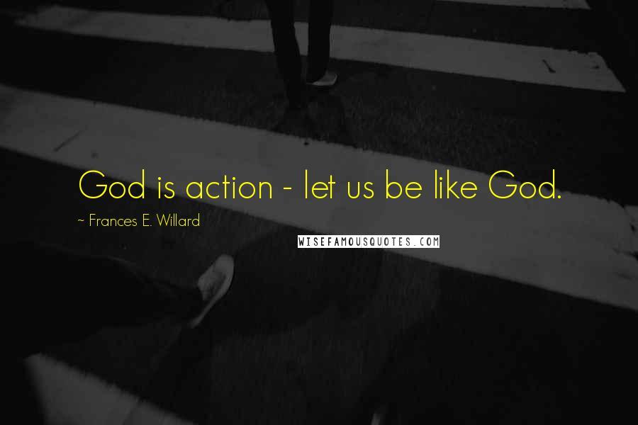 Frances E. Willard quotes: God is action - let us be like God.