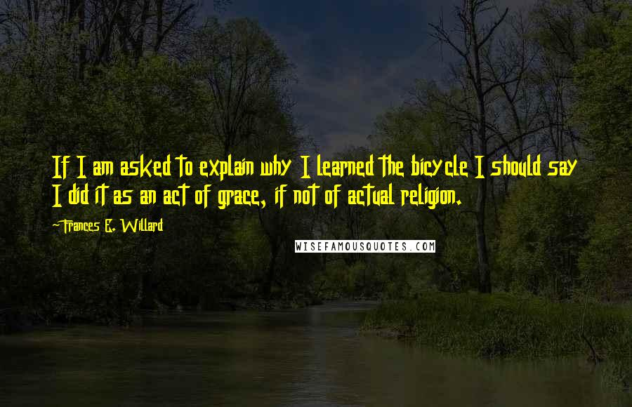 Frances E. Willard quotes: If I am asked to explain why I learned the bicycle I should say I did it as an act of grace, if not of actual religion.