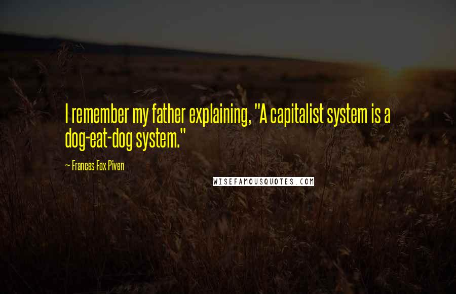 """Frances Fox Piven quotes: I remember my father explaining, """"A capitalist system is a dog-eat-dog system."""""""