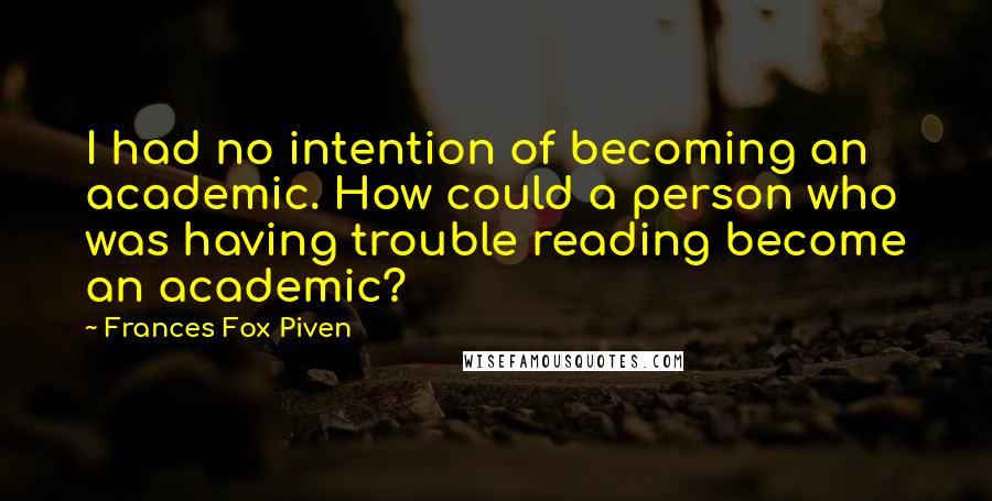 Frances Fox Piven quotes: I had no intention of becoming an academic. How could a person who was having trouble reading become an academic?