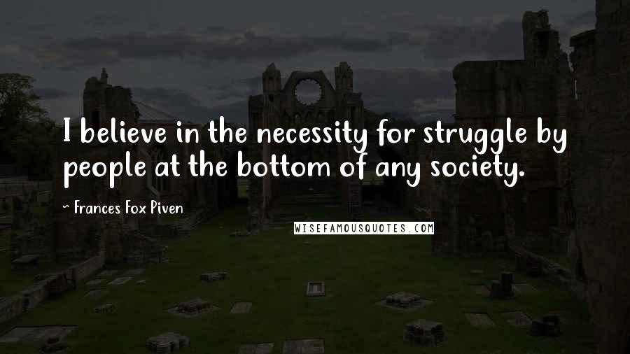Frances Fox Piven quotes: I believe in the necessity for struggle by people at the bottom of any society.