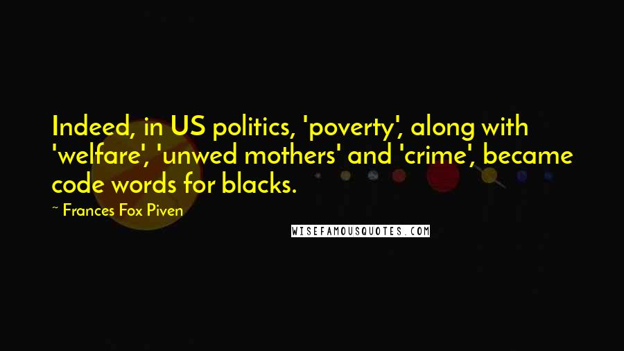 Frances Fox Piven quotes: Indeed, in US politics, 'poverty', along with 'welfare', 'unwed mothers' and 'crime', became code words for blacks.