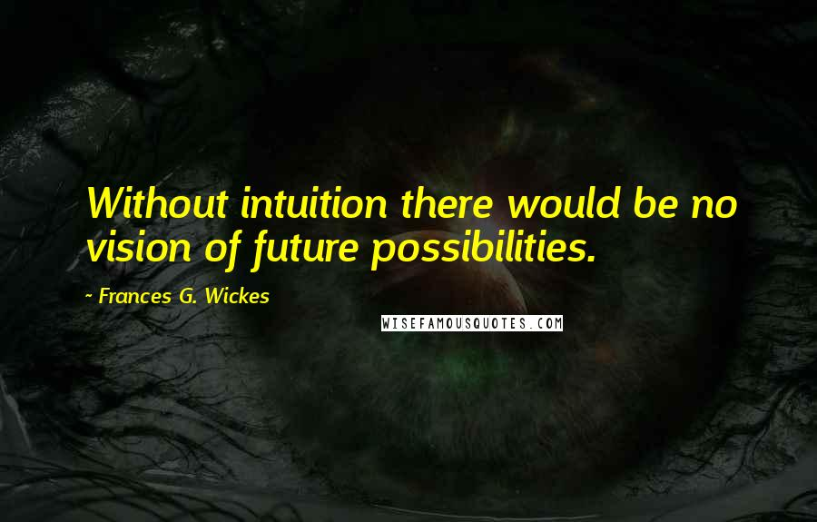 Frances G. Wickes quotes: Without intuition there would be no vision of future possibilities.