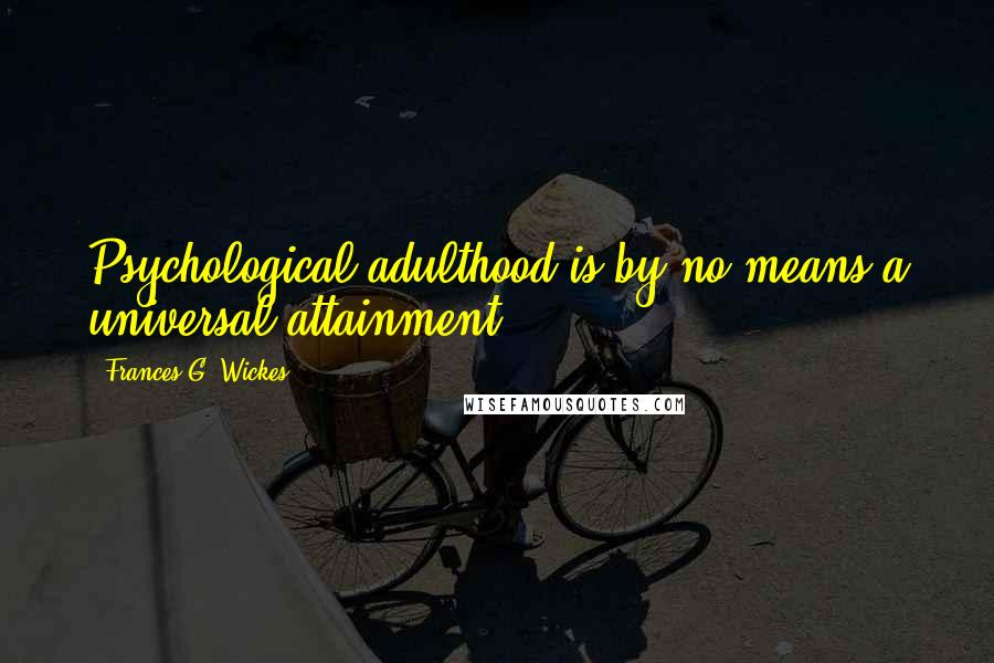 Frances G. Wickes quotes: Psychological adulthood is by no means a universal attainment.
