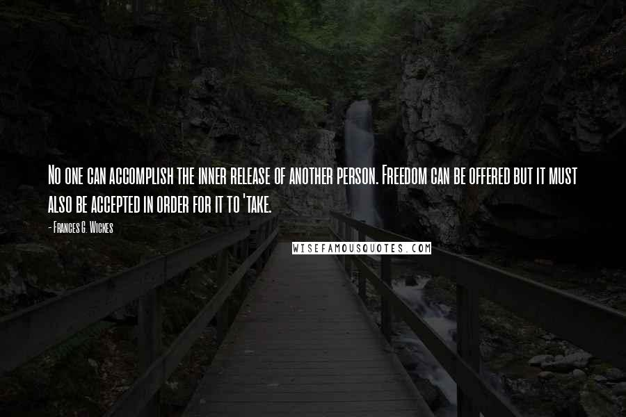Frances G. Wickes quotes: No one can accomplish the inner release of another person. Freedom can be offered but it must also be accepted in order for it to 'take.