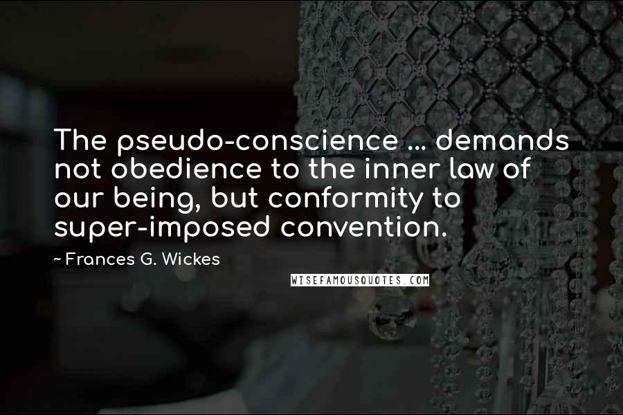 Frances G. Wickes quotes: The pseudo-conscience ... demands not obedience to the inner law of our being, but conformity to super-imposed convention.
