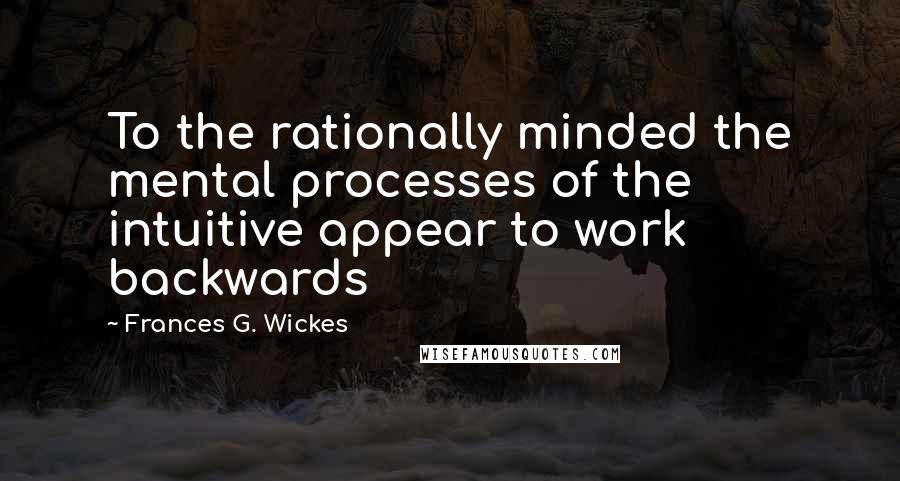 Frances G. Wickes quotes: To the rationally minded the mental processes of the intuitive appear to work backwards
