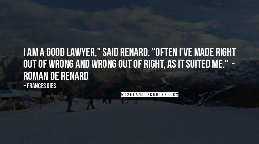 """Frances Gies quotes: I am a good lawyer,"""" said Renard. """"Often I've made right out of wrong and wrong out of right, as it suited me."""" - ROMAN DE RENARD"""