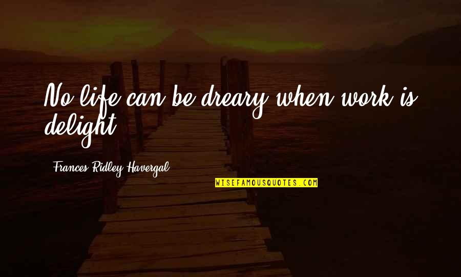 Frances Havergal Quotes By Frances Ridley Havergal: No life can be dreary when work is