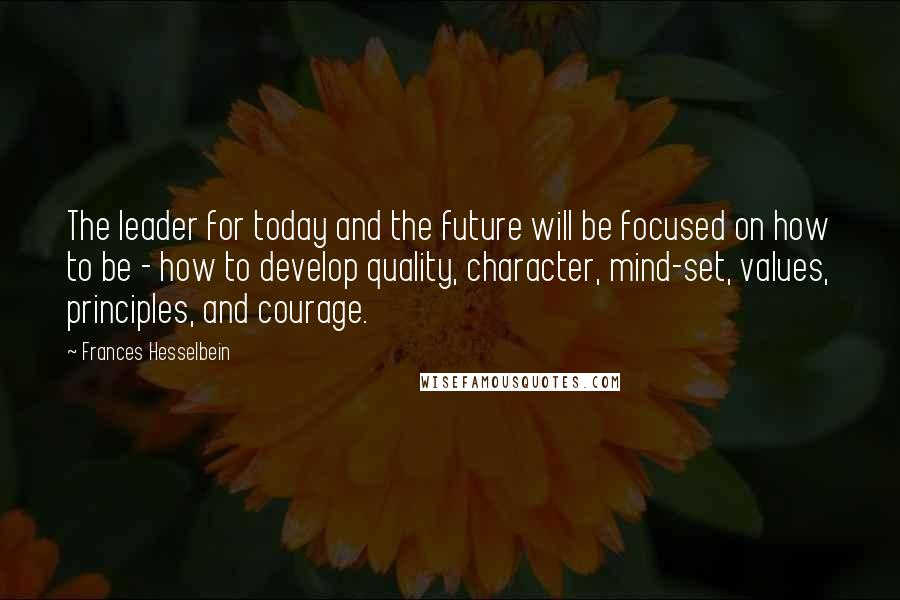 Frances Hesselbein quotes: The leader for today and the future will be focused on how to be - how to develop quality, character, mind-set, values, principles, and courage.