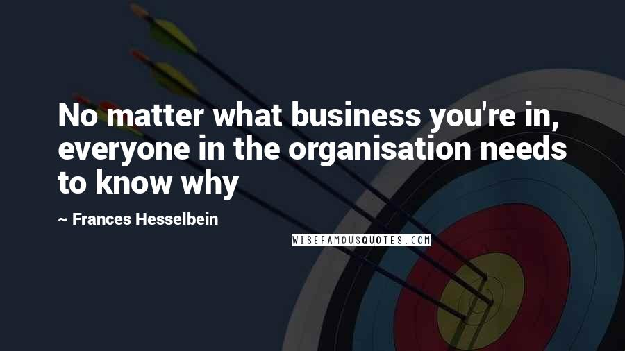 Frances Hesselbein quotes: No matter what business you're in, everyone in the organisation needs to know why