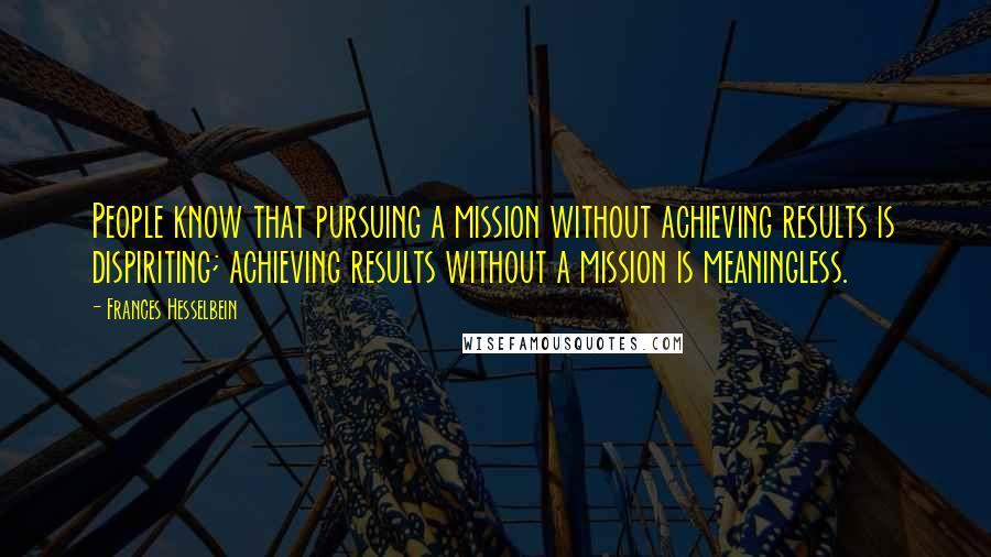 Frances Hesselbein quotes: People know that pursuing a mission without achieving results is dispiriting; achieving results without a mission is meaningless.