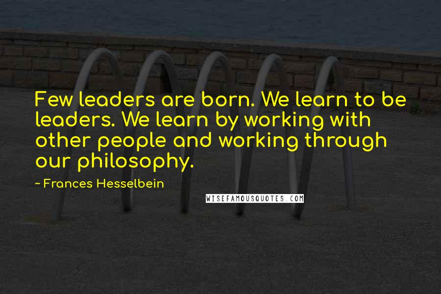 Frances Hesselbein quotes: Few leaders are born. We learn to be leaders. We learn by working with other people and working through our philosophy.