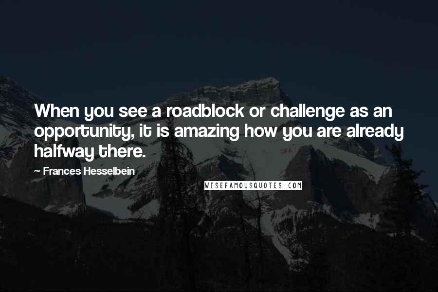 Frances Hesselbein quotes: When you see a roadblock or challenge as an opportunity, it is amazing how you are already halfway there.