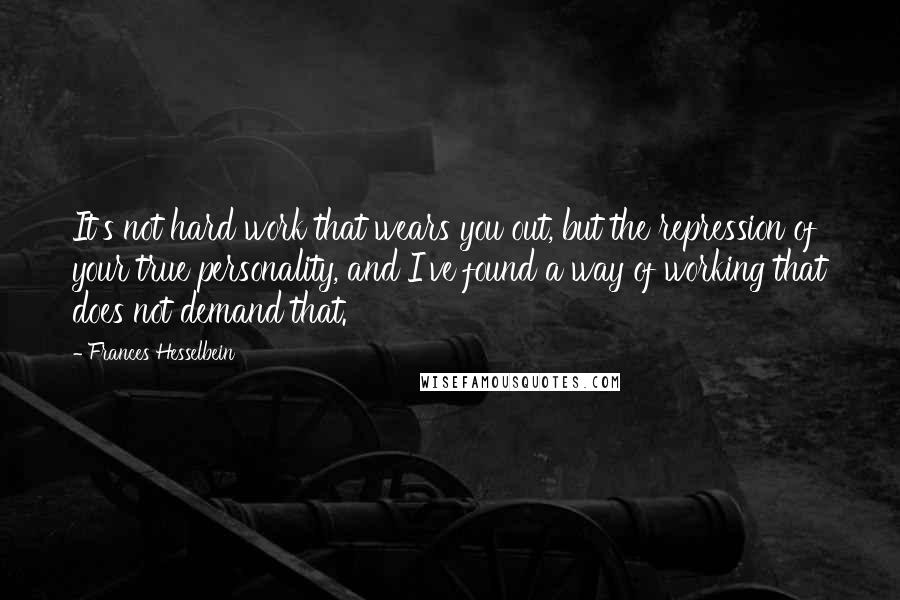 Frances Hesselbein quotes: It's not hard work that wears you out, but the repression of your true personality, and I've found a way of working that does not demand that.