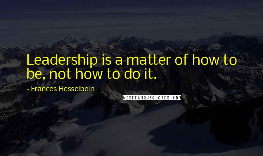 Frances Hesselbein quotes: Leadership is a matter of how to be, not how to do it.