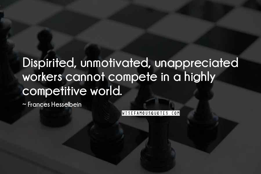 Frances Hesselbein quotes: Dispirited, unmotivated, unappreciated workers cannot compete in a highly competitive world.