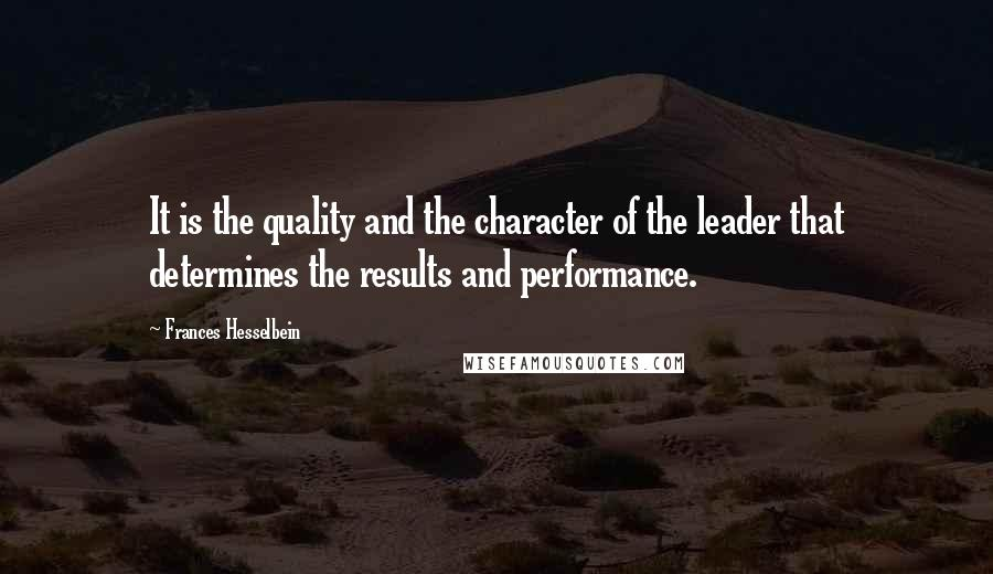 Frances Hesselbein quotes: It is the quality and the character of the leader that determines the results and performance.