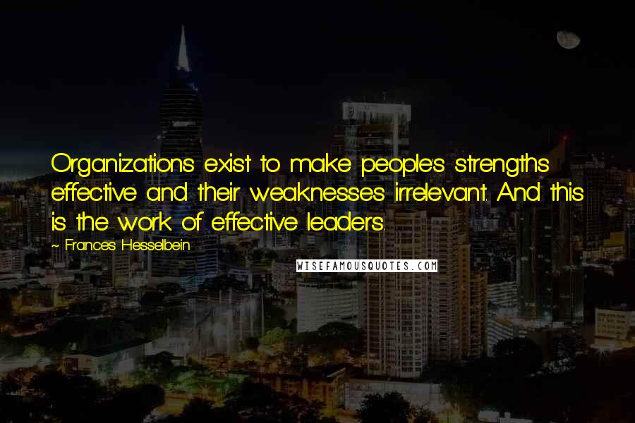 Frances Hesselbein quotes: Organizations exist to make people's strengths effective and their weaknesses irrelevant. And this is the work of effective leaders.
