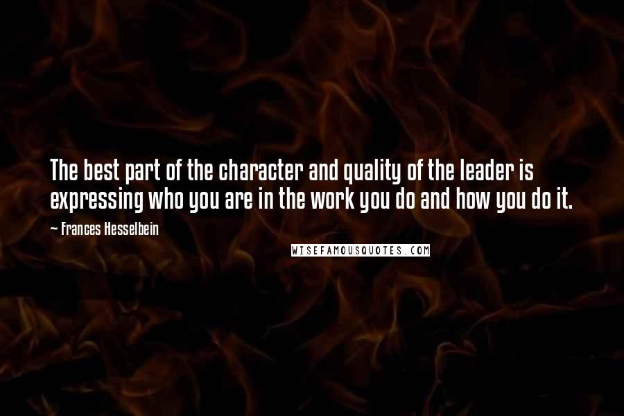Frances Hesselbein quotes: The best part of the character and quality of the leader is expressing who you are in the work you do and how you do it.