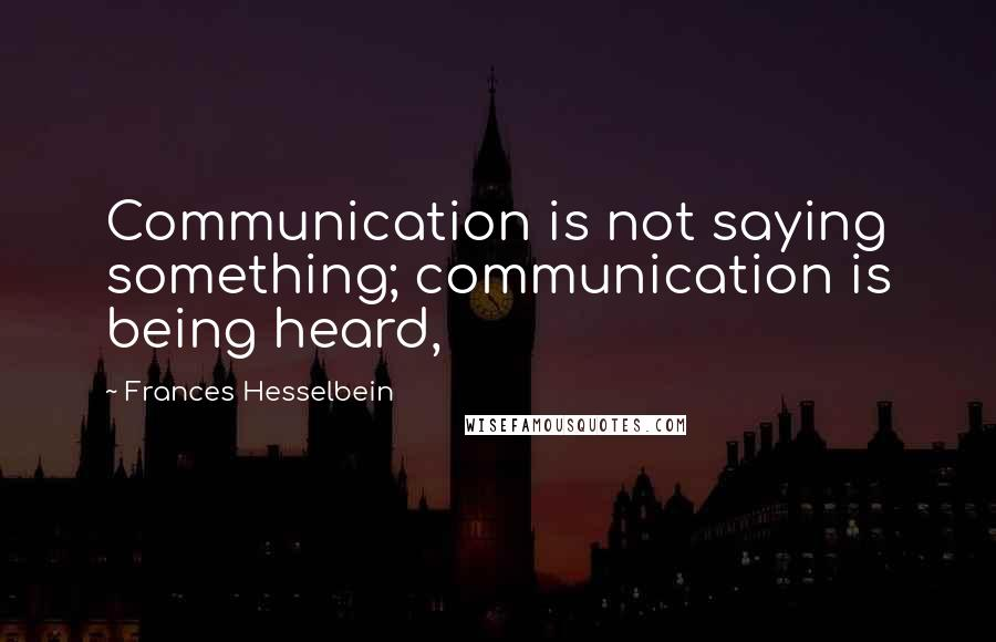 Frances Hesselbein quotes: Communication is not saying something; communication is being heard,