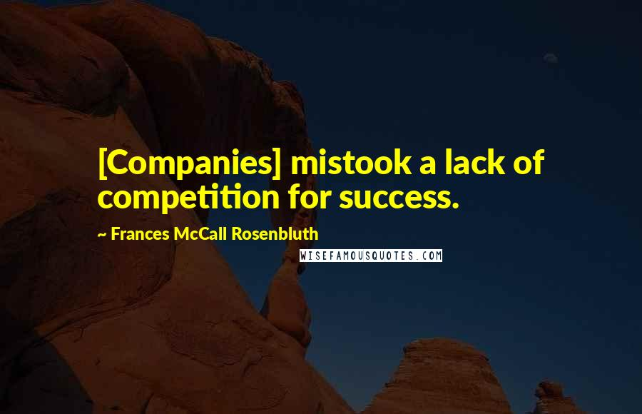 Frances McCall Rosenbluth quotes: [Companies] mistook a lack of competition for success.