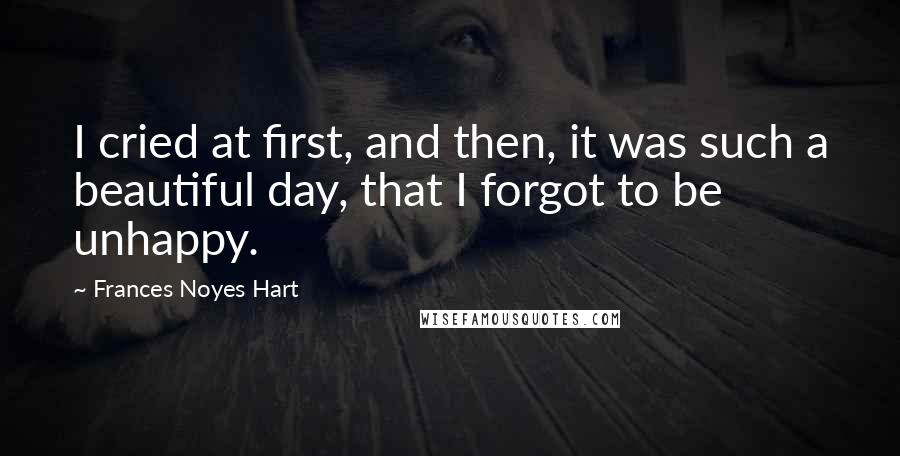 Frances Noyes Hart quotes: I cried at first, and then, it was such a beautiful day, that I forgot to be unhappy.