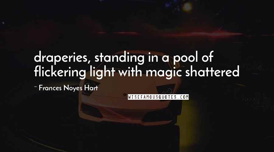 Frances Noyes Hart quotes: draperies, standing in a pool of flickering light with magic shattered