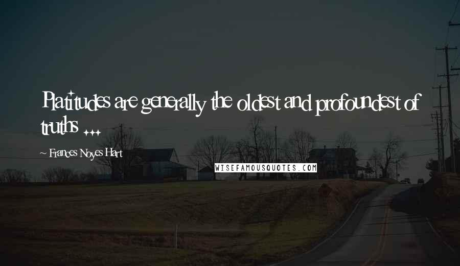 Frances Noyes Hart quotes: Platitudes are generally the oldest and profoundest of truths ...