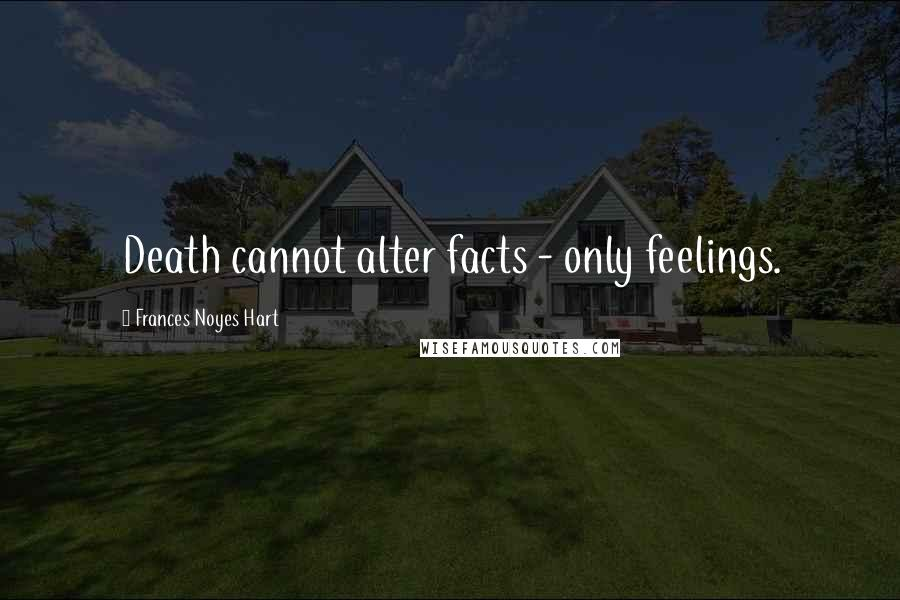 Frances Noyes Hart quotes: Death cannot alter facts - only feelings.