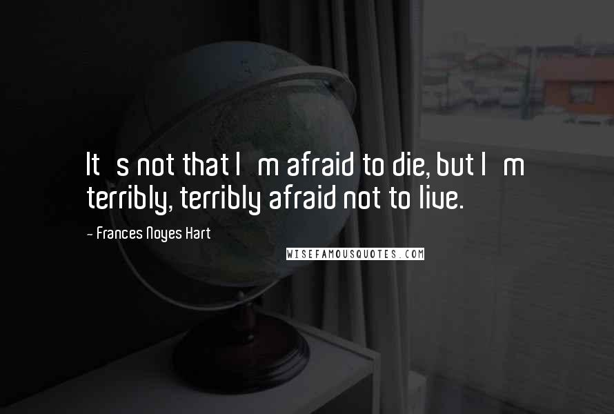 Frances Noyes Hart quotes: It's not that I'm afraid to die, but I'm terribly, terribly afraid not to live.