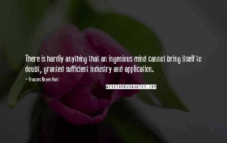 Frances Noyes Hart quotes: There is hardly anything that an ingenious mind cannot bring itself to doubt, granted sufficient industry and application.