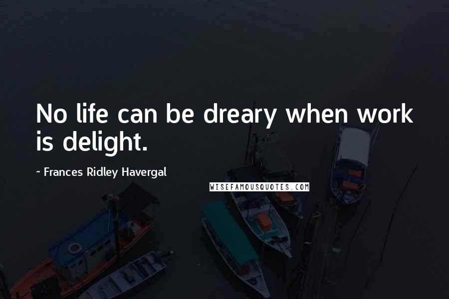 Frances Ridley Havergal quotes: No life can be dreary when work is delight.