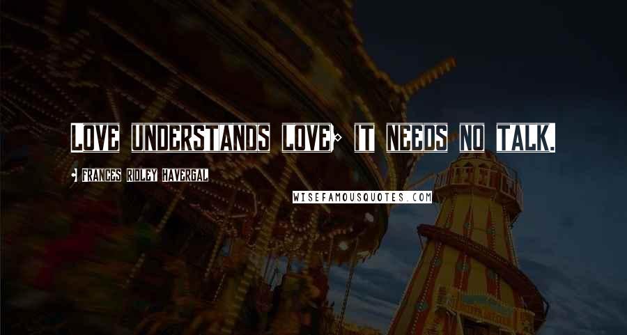 Frances Ridley Havergal quotes: Love understands love; it needs no talk.
