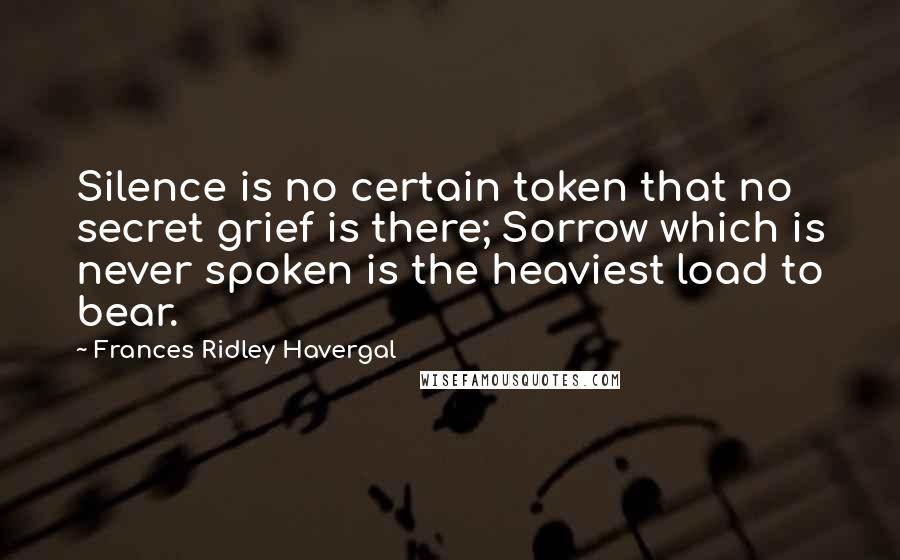 Frances Ridley Havergal quotes: Silence is no certain token that no secret grief is there; Sorrow which is never spoken is the heaviest load to bear.
