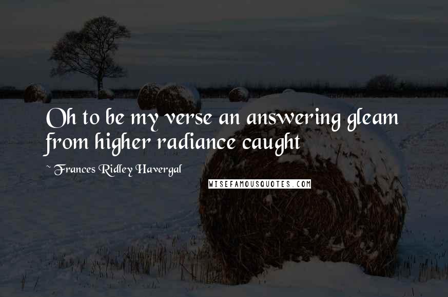 Frances Ridley Havergal quotes: Oh to be my verse an answering gleam from higher radiance caught