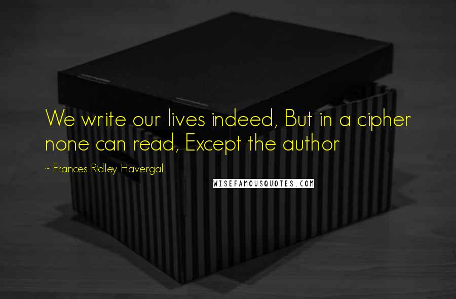 Frances Ridley Havergal quotes: We write our lives indeed, But in a cipher none can read, Except the author
