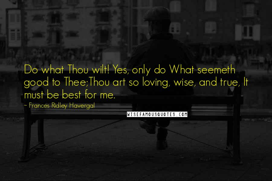 Frances Ridley Havergal quotes: Do what Thou wilt! Yes, only do What seemeth good to Thee;Thou art so loving, wise, and true, It must be best for me.
