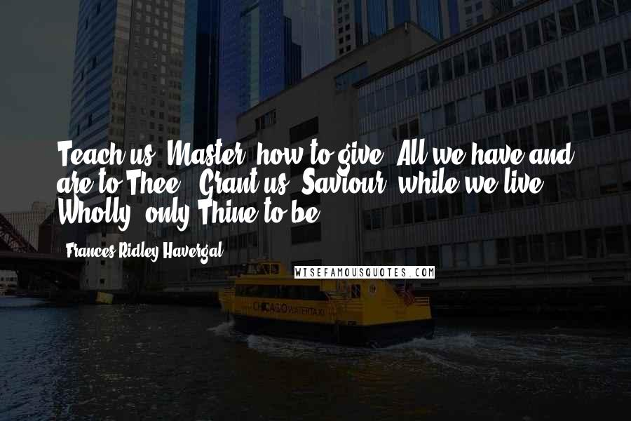 Frances Ridley Havergal quotes: Teach us, Master, how to give All we have and are to Thee; Grant us, Saviour, while we live, Wholly, only Thine to be.