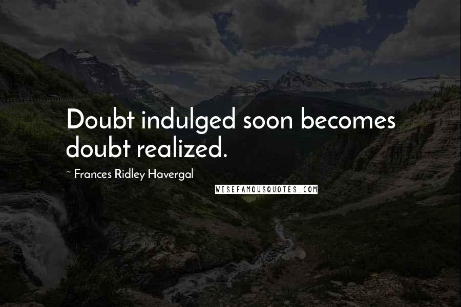 Frances Ridley Havergal quotes: Doubt indulged soon becomes doubt realized.