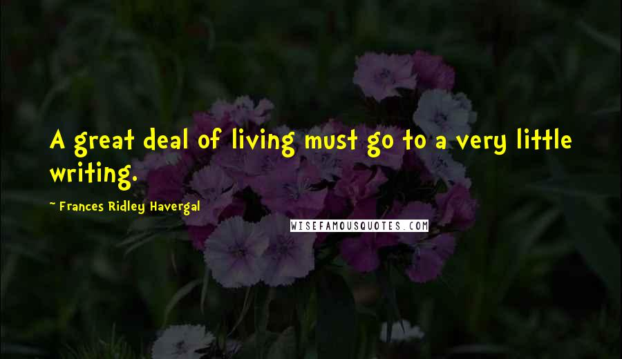 Frances Ridley Havergal quotes: A great deal of living must go to a very little writing.
