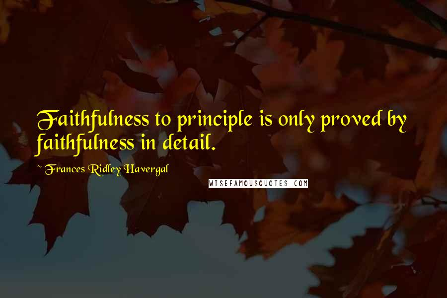 Frances Ridley Havergal quotes: Faithfulness to principle is only proved by faithfulness in detail.