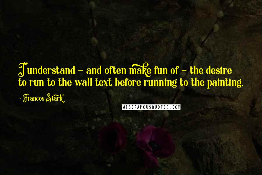Frances Stark quotes: I understand - and often make fun of - the desire to run to the wall text before running to the painting.